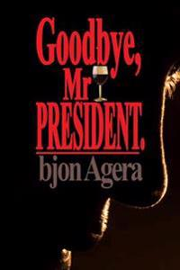 Good Bye, MR President.: How Some African Leaders Free Themselves, While They Imprison Their People