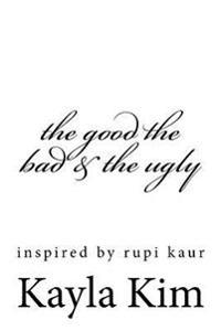 The Good the Bad & the Ugly: Inspired by Rupi Kaur