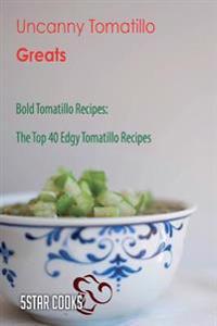 Uncanny Tomatillo Greats: Bold Tomatillo Recipes, the Top 40 Edgy Tomatillo Recipes