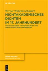 """Nichtakademisches Dichten Im 17. Jahrhundert: Wilhelm Weber, """"teutscher Poet Vnd Spruchsprecher"""" in Nürnberg"""