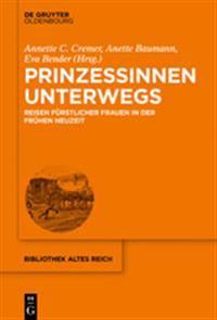 Prinzessinnen Unterwegs: Reisen Fürstlicher Frauen in Der Frühen Neuzeit