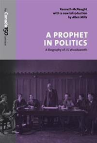 A Prophet in Politics: A Biography of J.S. Woodsworth