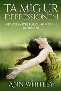 Ta MIG Ur Depressionen: Med Enkla Steg Blir Du AV Med Din Depression