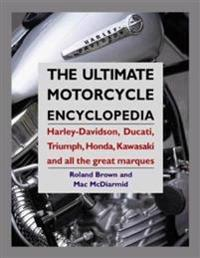 The Ultimate Motorcycle Encyclopedia: Harley-Davidson, Ducati, Triumph, Honda, Kawasaki and All the Great Marques