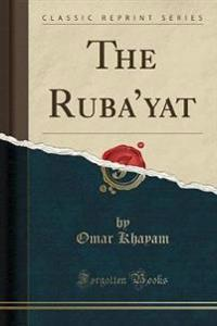 The Ruba'yat (Classic Reprint)
