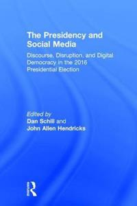 The Presidency and Social Media: Discourse, Disruption, and Digital Democracy in the 2016 Presidential Election