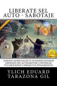 Libérate del Auto - Sabotaje: Aprende a Fortalecer Tú Guerrero Interior, Liberarte del Auto-Sabotaje Interno, Controlar Tus Emociones Y Dirigir Tus