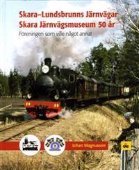 Skara-Lundsbrunns Järnvägar Skara Järnvägsmuseum 50 : Föreningen som vill något annat 1967-2017