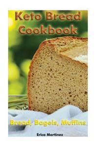 Keto Bread Cookbook: Bread, Bagels, Muffins: (Ketogenic Bread, Ketogenic Diet Cookbook, Low Carb Diet)