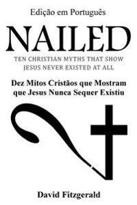 Nailed (Portuguese Edition): Dez Mitos Cristaos Que Mostram Que Jesus Nunca Sequer Existiu
