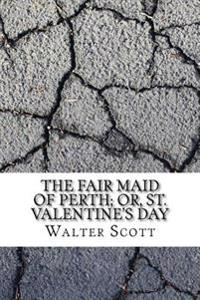 The Fair Maid of Perth; Or, St. Valentine's Day