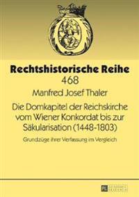 Die Domkapitel Der Reichskirche Vom Wiener Konkordat Bis Zur Saekularisation (1448-1803): Grundzuege Ihrer Verfassung Im Vergleich