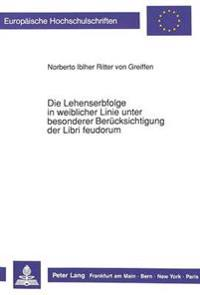 Die Lehenserbfolge in Weiblicher Linie Unter Besonderer Beruecksichtigung Der Libri Feudorum
