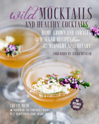Wild Mocktails and Healthy Cocktails: Home-Grown and Foraged Low-Sugar Recipes from the Midnight Apothecary