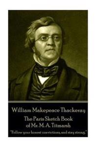 William Makepeace Thackeray - The Paris Sketch Book of Mr. M. A. Titmarsh: Follow Your Honest Convictions, and Stay Strong.