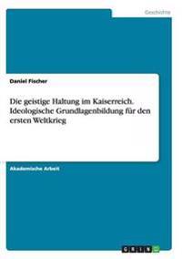 Die Geistige Haltung Im Kaiserreich.Ideologische Grundlagenbildung Fur Den Ersten Weltkrieg