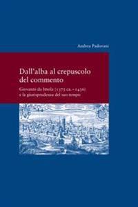 Dall' Alba Al Crepusculo del Commento: Giovanni Da Imola (1375 CA. -1436) E La Giurisprudenza del Suo Tempo