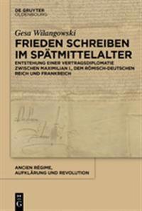 Frieden Schreiben Im Spätmittelalter: Vertragsdiplomatie Zwischen Maximilian I., Dem Römisch-Deutschen Reich Und Frankreich