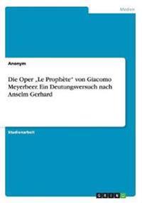 """Die Oper """"Le Prophete"""" Von Giacomo Meyerbeer. Ein Deutungsversuch Nach Anselm Gerhard"""