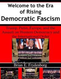 Welcome to the Era of Rising Democratic Fascism: Trump, Putin, Europe, and the Assault On Western Democracy and the International Order