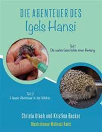 Die Abenteuer Des Igels Hansi: Teil 1 Die Wahre Geschichte Einer Rettung, Teil 2 Hansis Abenteuer in Der Wildnis
