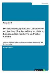 Die Leichenpredigt Fur Anna Catharina Von Der Asseburg. Ihre Darstellung ALS Hofische Jungfrau, Adlige Hausherrin Und Wahre Christin