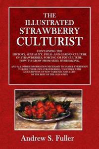 The Illustrated Strawberry Culturists: Containing the History, Sexuality, Field and Garden Culture of Strawberries, Forcing or Pot Culture, How to Gro
