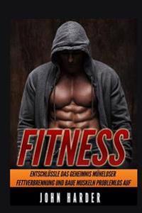 Fitness: Entschlussle Das Geheimnis Muheloser Fettverbrennung Und Baue Problemlos Muskeln Auf