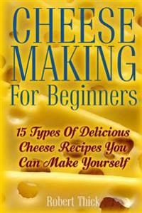 Cheese Making for Beginners: 15 Types of Delicious Cheese Recipes You Can Make Yourself: (Ricotta, Mozzarella, Chevre, Paneer--Even Burrata)