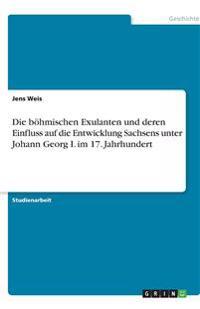 Die Bohmischen Exulanten Und Deren Einfluss Auf Die Entwicklung Sachsens Unter Johann Georg I. Im 17. Jahrhundert