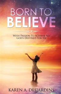 Born to Believe: With Passion to Acheive All God's Destined for Me