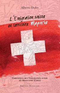 L'Emigration Suisse En Territoire Mapuche: Chronique de l'Émigration Suisse Dans l'Araucanie (Chili)