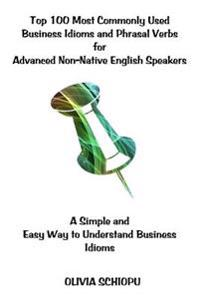 Top 100 Most Commonly Used Business Idioms and Phrasal Verbs for Advanced Non-Native English Speakers: A Simple and Easy Way to Understand Business Id
