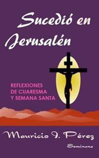 Sucedio En Jerusalen: Reflexiones de Cuaresma y Semana Santa