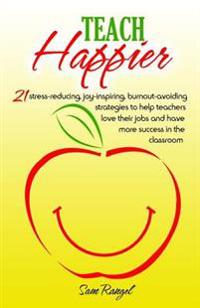 Teach Happier: 21 Stress-Reducing, Joy-Inspiring, Burnout-Avoiding Strategies to Help Teachers Love Their Jobs and Have More Success