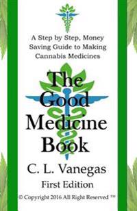 The Good Medicine Book: A Step by Step, Money Saving Guide to Making Cannabis Medicines