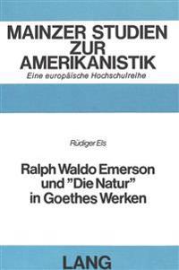 Ralph Waldo Emerson Und -Die Natur- In Goethes Werken: Parallelen Von Nature (1836) Und -Nature- (1844) Mit Dem Prosahymnus -Die Natur- Und Sein Moegl