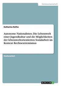 Autonome Nationalisten. Die Lebenswelt Einer Jugendkultur Und Die Moglichkeiten Der Lebensweltorientierten Sozialarbeit Im Kontext Rechtsextremismus