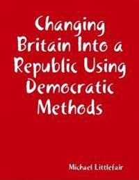 Changing Britain Into a Republic Using Democratic Methods