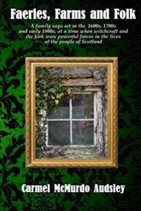 Faeries, Farms and Folk: A Family Saga Set in the 1600s, 1700s and Early 1800s at a Time When Witchcraft and the Kirk Were Powerful Forces in t