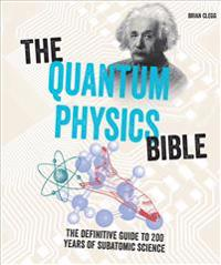 The Quantum Physics Bible: The Definitive Guide to 200 Years of Subatomic Science