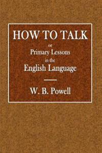 How to Talk: Or Primary Lessons in the English Language