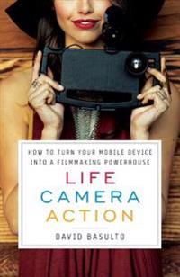 Life. Camera. Action.: How to Turn Your Mobile Device Into a Filmmaking Powerhouse