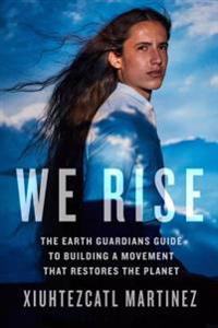 We Rise: The Earth Guardians Guide to Building a Movement That Restores the Planet