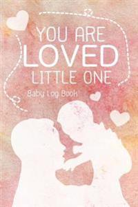 You Are Loved Little One - Baby Log Book: Keep Track of Sleep, Feeding, Changes, Activies Baby and More!