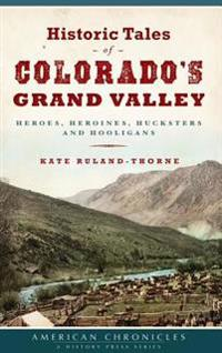 Historic Tales of Colorado's Grand Valley: Heroes, Heroines, Hucksters and Hooligans
