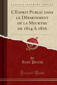 L'Esprit Public Dans Le D'Partement de la Meurthe de 1814 a 1816 (Classic Reprint)