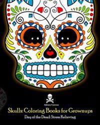 Skulls: Coloring Books for Grownups: Day of the Dead: Stress Relieving: (Adult Coloring Book for Men Women & Teens Stress Reli
