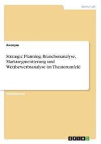 Strategic Planning. Branchenanalyse, Marktsegmentierung Und Wettbewerbsanalyse Im Theaterumfeld