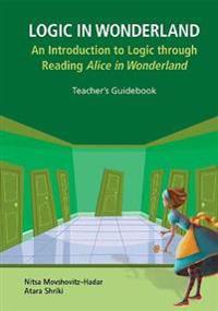 Logic In Wonderland: An Introduction To Logic Through Reading Alice's Adventures In Wonderland  - Teacher's Guidebook